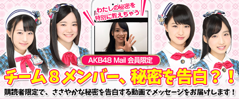 「AKB48 Mail」会員限定★チーム8メンバー、秘密を告白?!購読者限定で、ささやかな秘密を告白する動画でメッセージをお届けします!