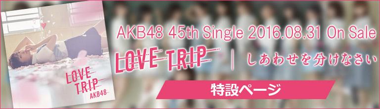 AKB48 45thシングル『LOVE TRIP / しあわせを分けなさい』特設ページ