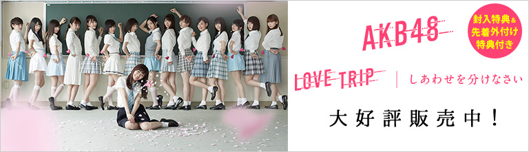 AKB48 45thシングル「LOVE TRIP/しあわせを分けなさい」