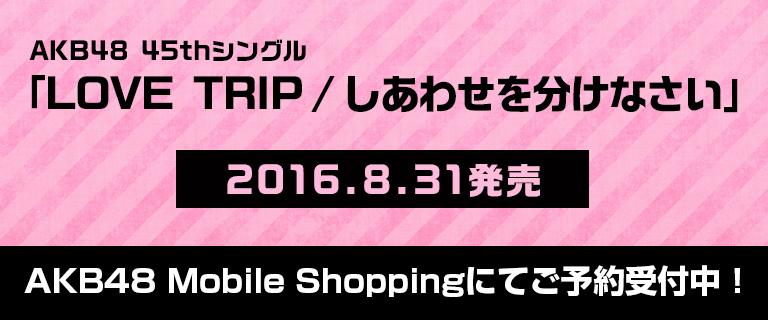 AKB48 45thシングル「LOVE TRIP/しあわせを分けなさい」Mobile Shop
