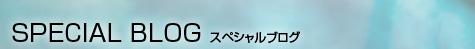 SPECIAL BLOG スペシャルブログ